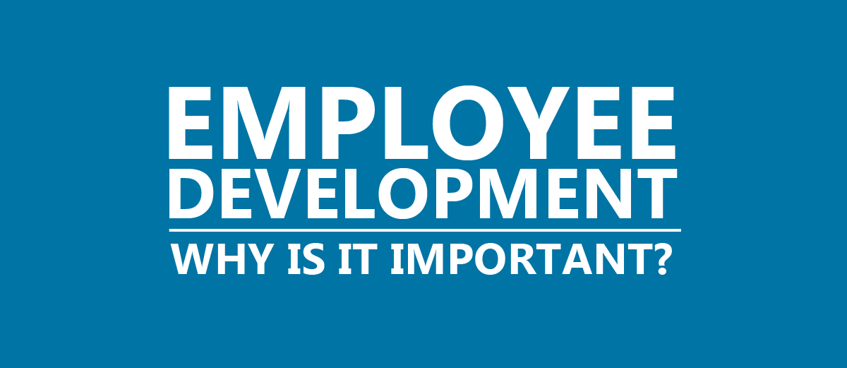 EMPLOYEE DEVELOPMENT – WHY IS IT IMPORTANT?